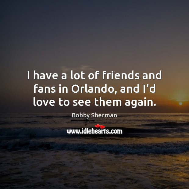 Image, I have a lot of friends and fans in Orlando, and I'd love to see them again.