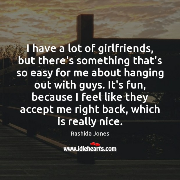 I have a lot of girlfriends, but there's something that's so easy Rashida Jones Picture Quote
