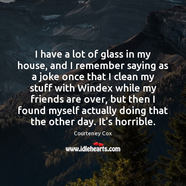 I have a lot of glass in my house, and I remember Courteney Cox Picture Quote