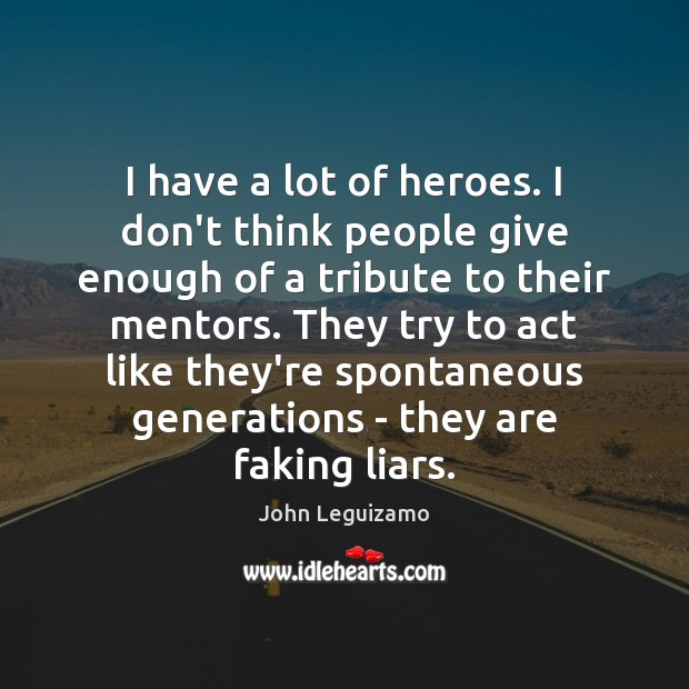 I have a lot of heroes. I don't think people give enough John Leguizamo Picture Quote