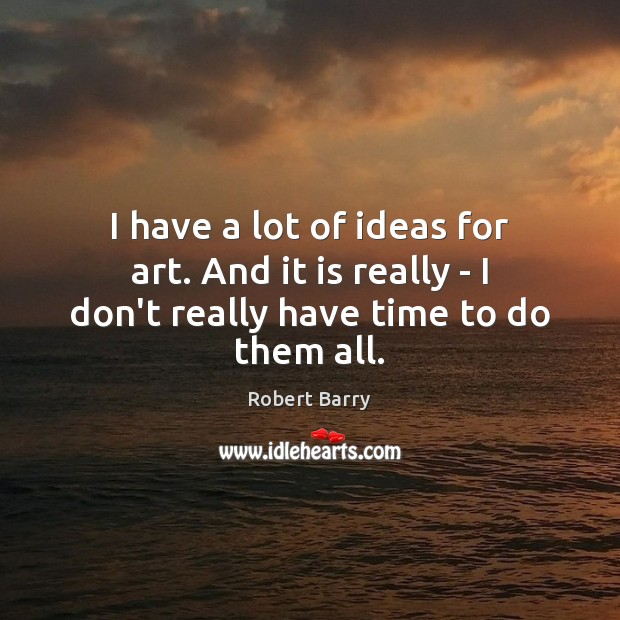 I have a lot of ideas for art. And it is really – I don't really have time to do them all. Robert Barry Picture Quote