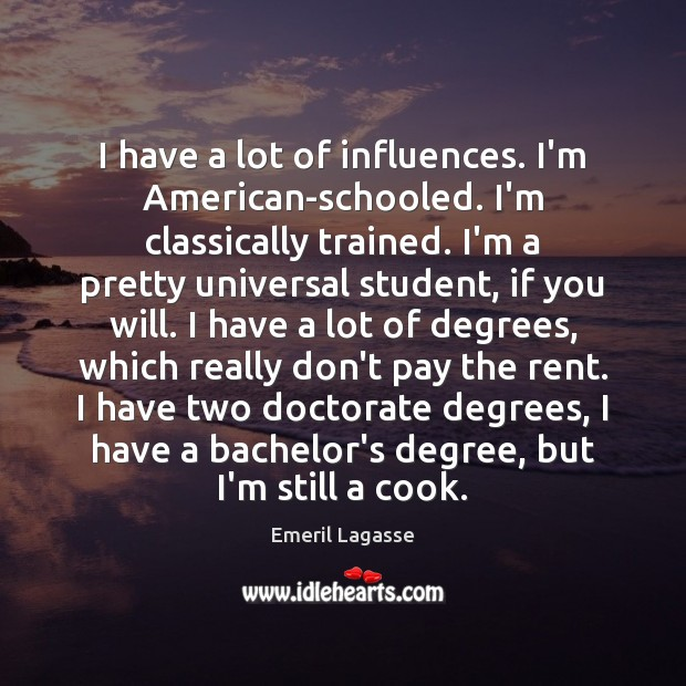 I have a lot of influences. I'm American-schooled. I'm classically trained. I'm Emeril Lagasse Picture Quote