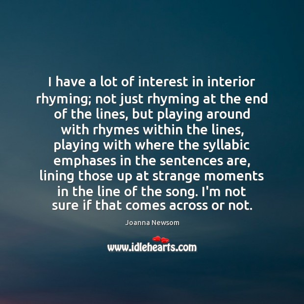 I have a lot of interest in interior rhyming; not just rhyming Joanna Newsom Picture Quote