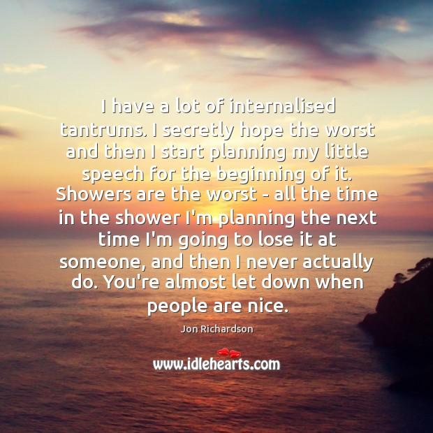 I have a lot of internalised tantrums. I secretly hope the worst Image