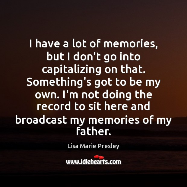 I have a lot of memories, but I don't go into capitalizing Lisa Marie Presley Picture Quote