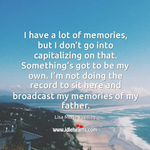 I have a lot of memories, but I don't go into capitalizing on that. Something's got to be my own. Lisa Marie Presley Picture Quote
