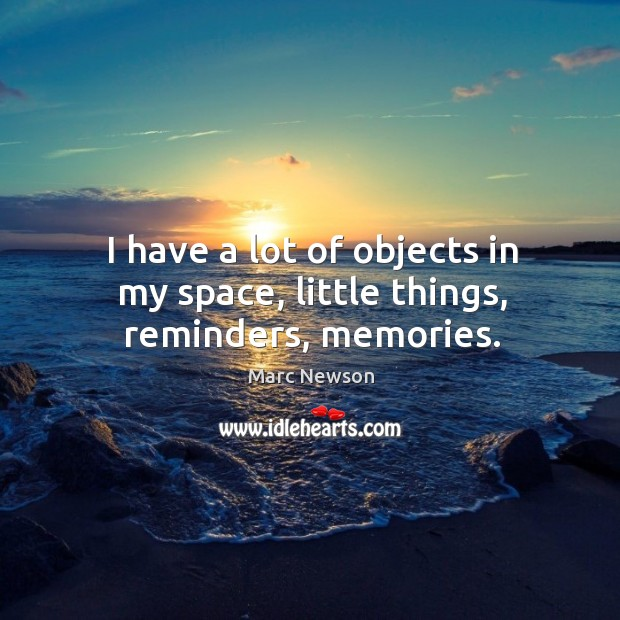 I have a lot of objects in my space, little things, reminders, memories. Marc Newson Picture Quote