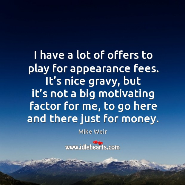 I have a lot of offers to play for appearance fees. It's nice gravy, but it's not a Mike Weir Picture Quote