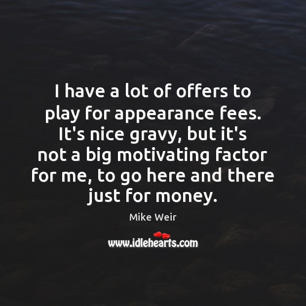 I have a lot of offers to play for appearance fees. It's Mike Weir Picture Quote