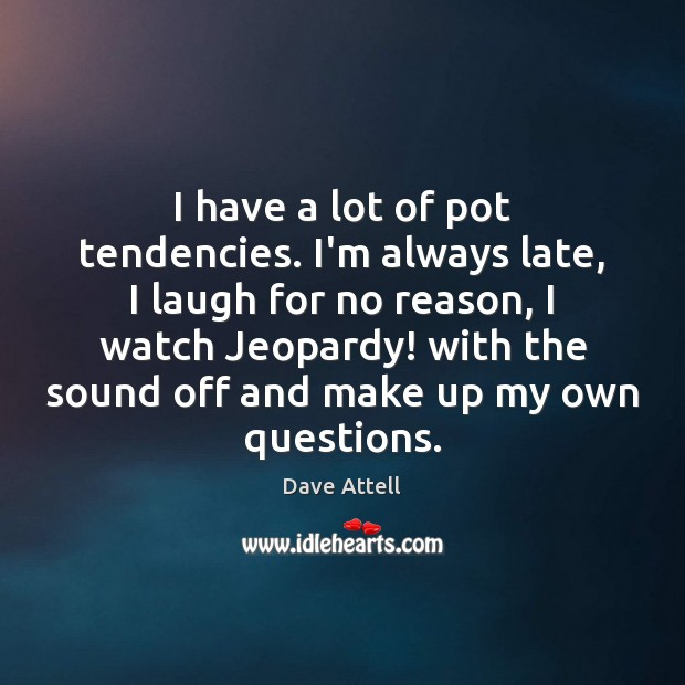 I have a lot of pot tendencies. I'm always late, I laugh Dave Attell Picture Quote