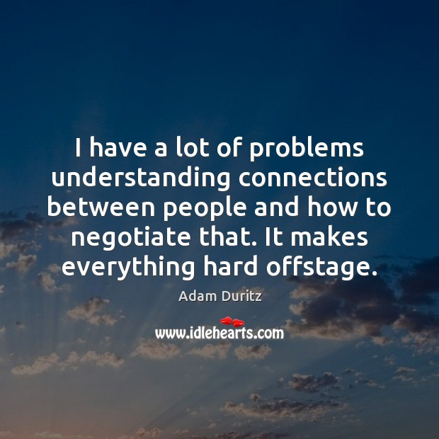 I have a lot of problems understanding connections between people and how Adam Duritz Picture Quote