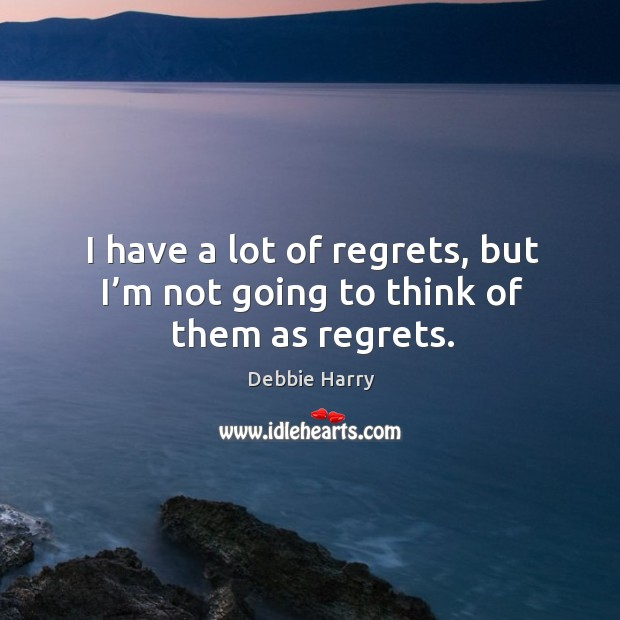 I have a lot of regrets, but I'm not going to think of them as regrets. Image