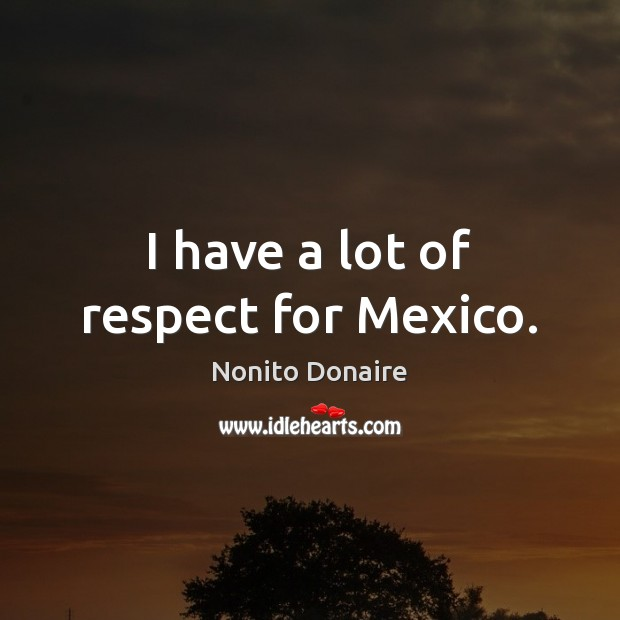 I have a lot of respect for Mexico. Image