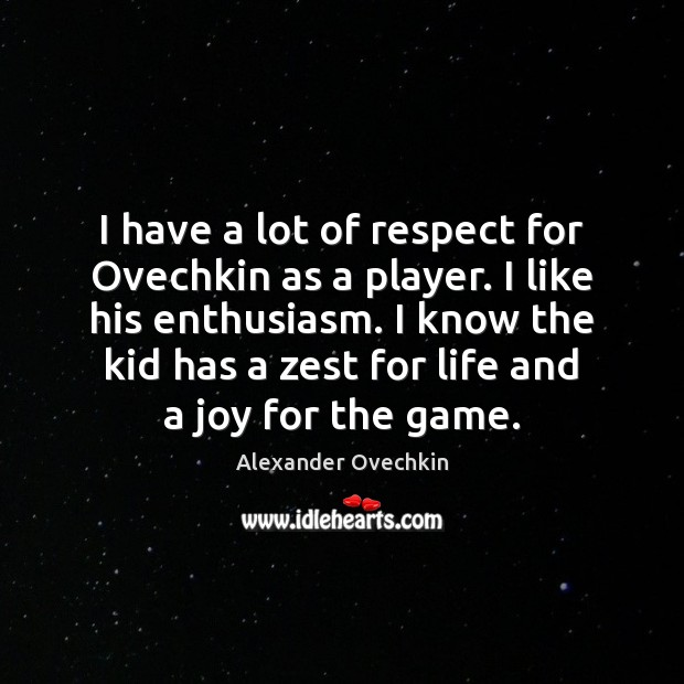 Image, I have a lot of respect for Ovechkin as a player. I