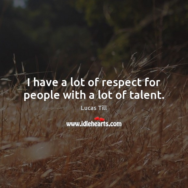 I have a lot of respect for people with a lot of talent. Image