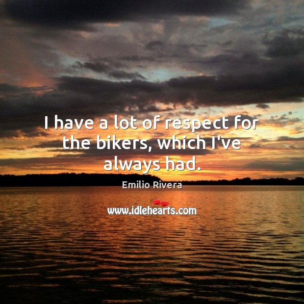 Image, I have a lot of respect for the bikers, which I've always had.