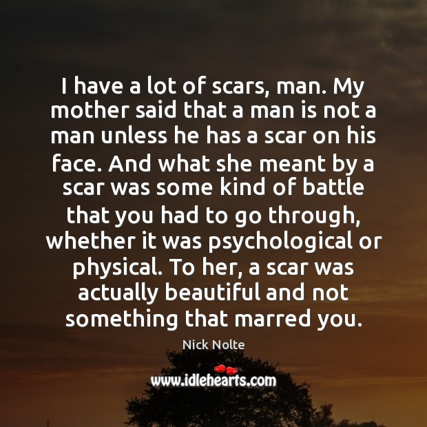 Nick Nolte Picture Quote image saying: I have a lot of scars, man. My mother said that a