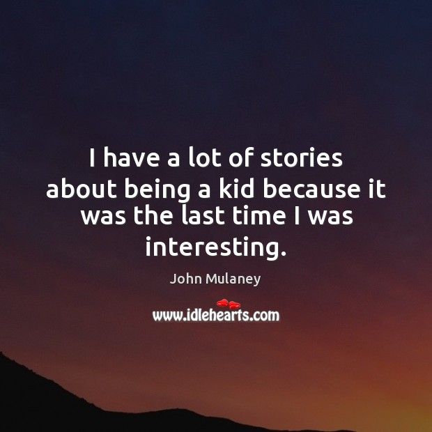I have a lot of stories about being a kid because it was the last time I was interesting. Image