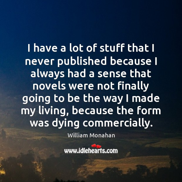 I have a lot of stuff that I never published because I William Monahan Picture Quote