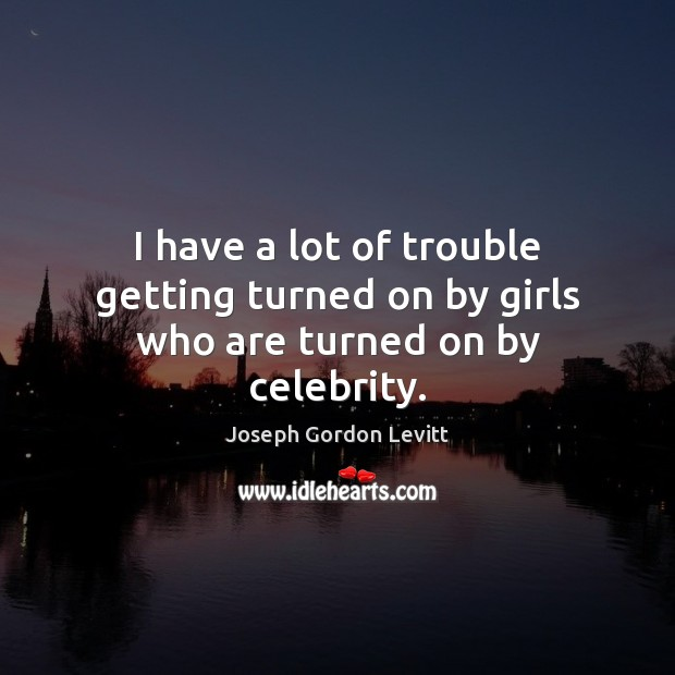 I have a lot of trouble getting turned on by girls who are turned on by celebrity. Joseph Gordon Levitt Picture Quote