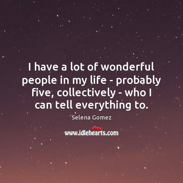 I have a lot of wonderful people in my life – probably Selena Gomez Picture Quote