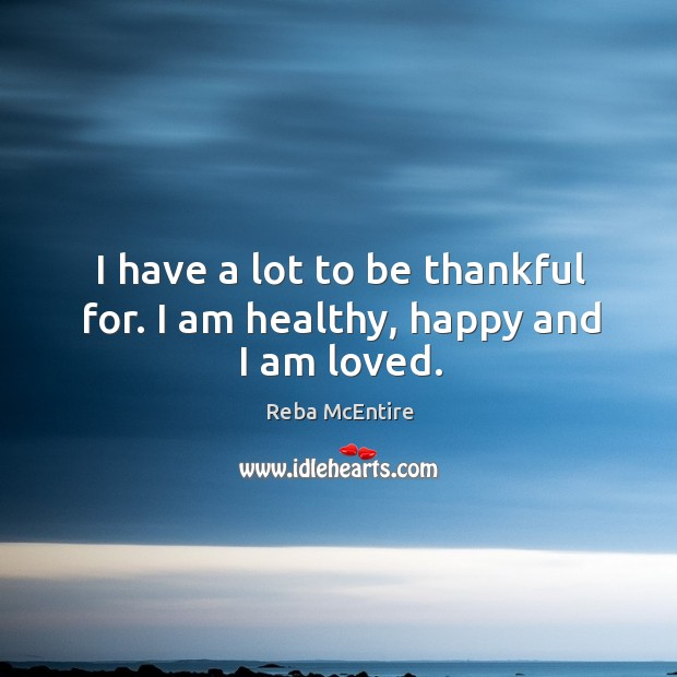 Image, I have a lot to be thankful for. I am healthy, happy and I am loved.