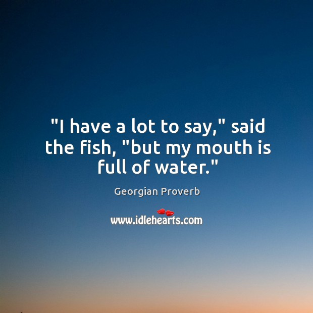 'I have a lot to say,' said the fish, but my mouth is full of water. Georgian Proverbs Image