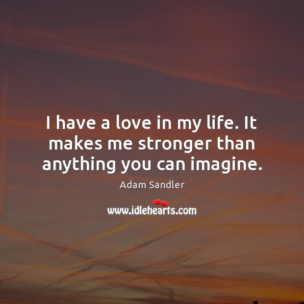 I have a love in my life. It makes me stronger than anything you can imagine. Adam Sandler Picture Quote