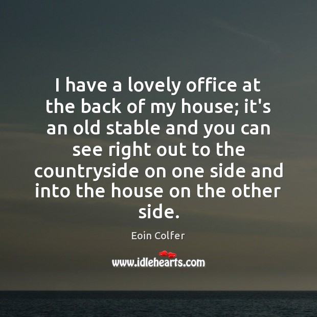 I have a lovely office at the back of my house; it's Eoin Colfer Picture Quote