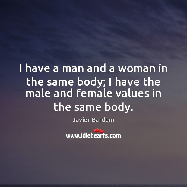 I have a man and a woman in the same body; I Javier Bardem Picture Quote