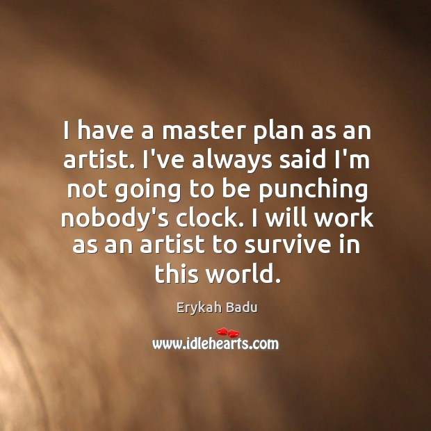 I have a master plan as an artist. I've always said I'm Image