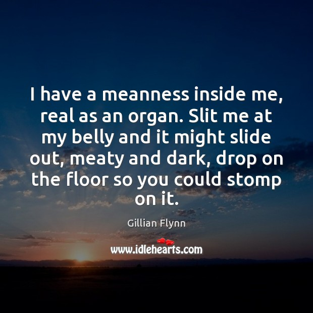 I have a meanness inside me, real as an organ. Slit me Gillian Flynn Picture Quote