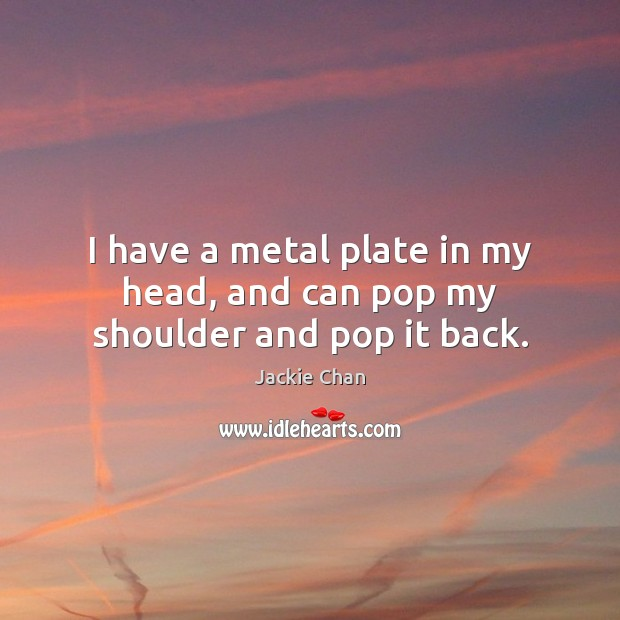 I have a metal plate in my head, and can pop my shoulder and pop it back. Jackie Chan Picture Quote