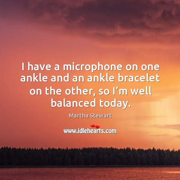 I have a microphone on one ankle and an ankle bracelet on the other, so I'm well balanced today. Martha Stewart Picture Quote