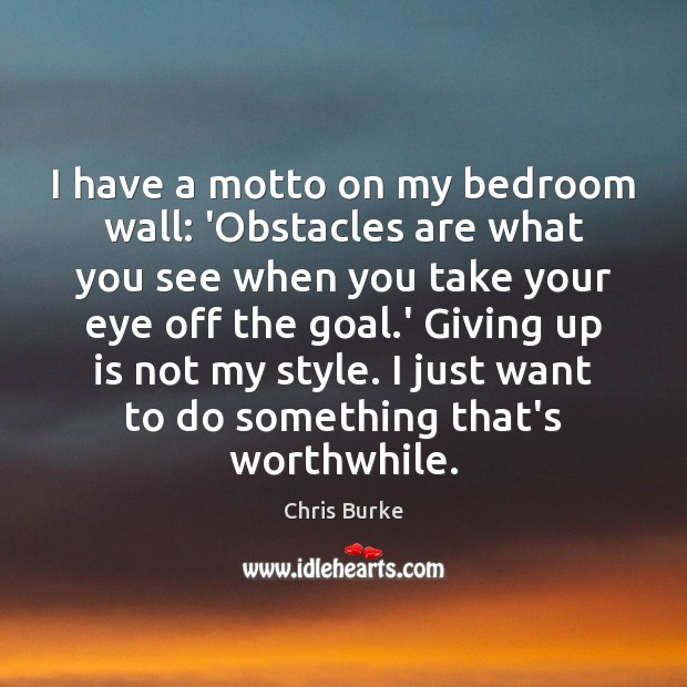 Image, I have a motto on my bedroom wall: 'Obstacles are what you