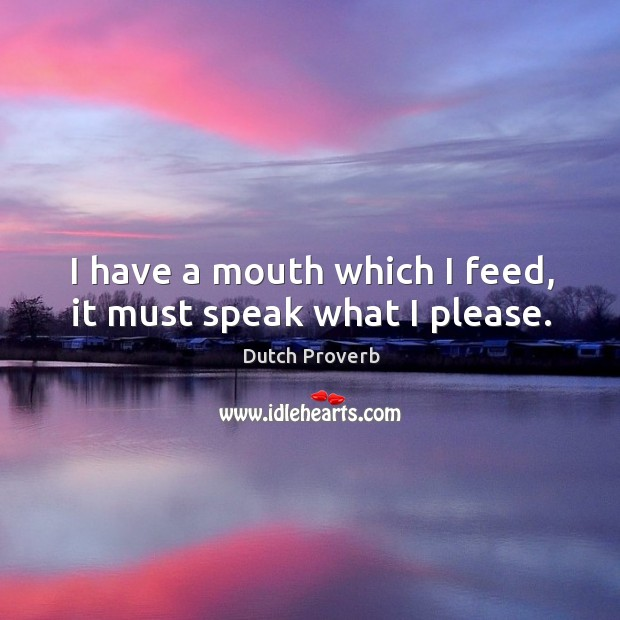 I have a mouth which I feed, it must speak what I please. Dutch Proverbs Image