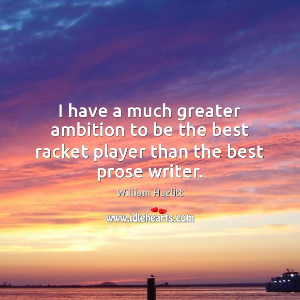 I have a much greater ambition to be the best racket player than the best prose writer. Image