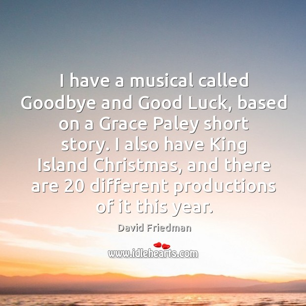 I have a musical called goodbye and good luck, based on a grace paley short story. David Friedman Picture Quote