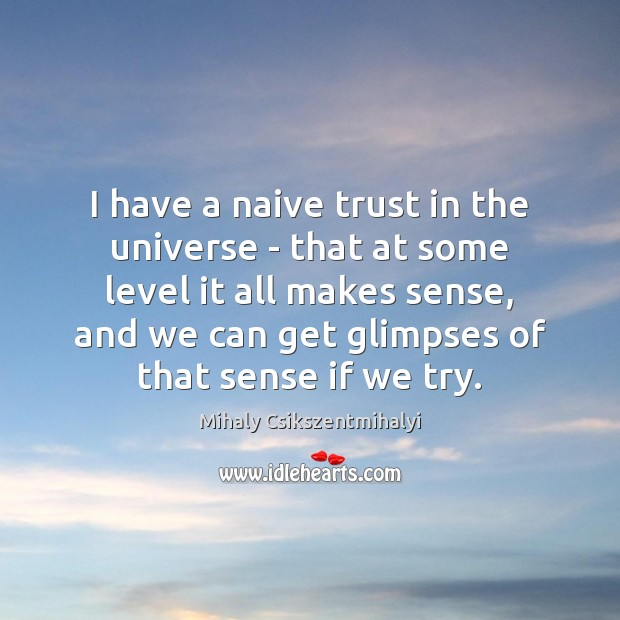 I have a naive trust in the universe – that at some Mihaly Csikszentmihalyi Picture Quote