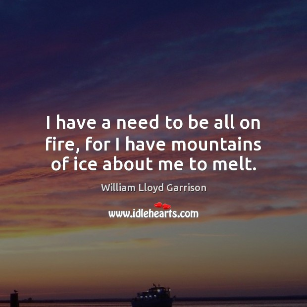 I have a need to be all on fire, for I have mountains of ice about me to melt. Image
