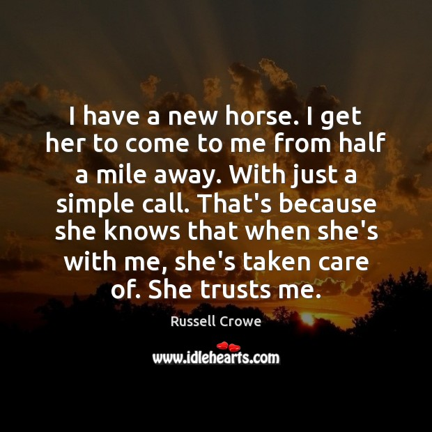 I have a new horse. I get her to come to me Russell Crowe Picture Quote