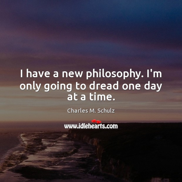 Image, I have a new philosophy. I'm only going to dread one day at a time.