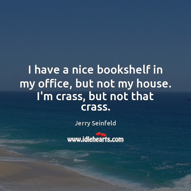 I have a nice bookshelf in my office, but not my house. I'm crass, but not that crass. Jerry Seinfeld Picture Quote