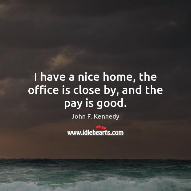I have a nice home, the office is close by, and the pay is good. John F. Kennedy Picture Quote