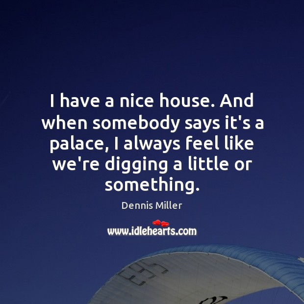 I have a nice house. And when somebody says it's a palace, Dennis Miller Picture Quote