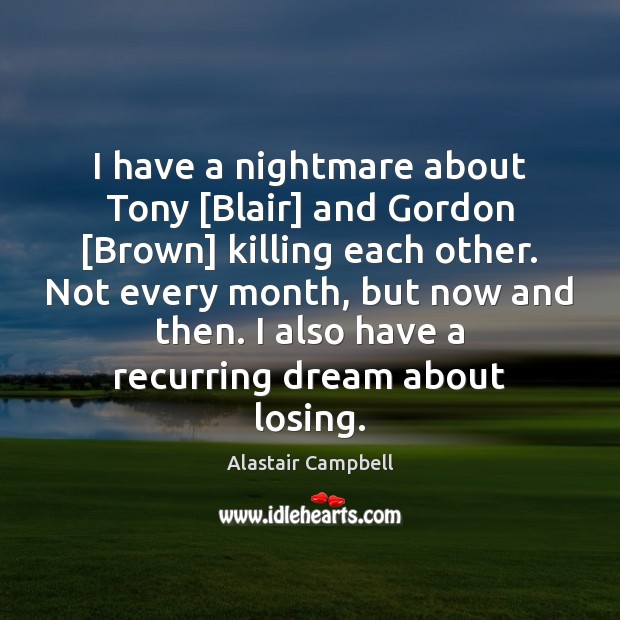 Image, I have a nightmare about Tony [Blair] and Gordon [Brown] killing each