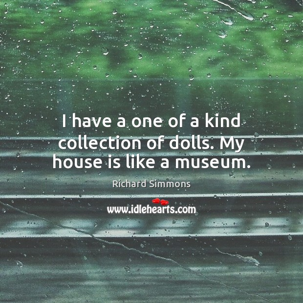 I have a one of a kind collection of dolls. My house is like a museum. Richard Simmons Picture Quote