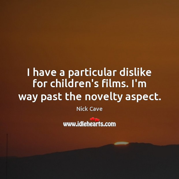 Image, I have a particular dislike for children's films. I'm way past the novelty aspect.