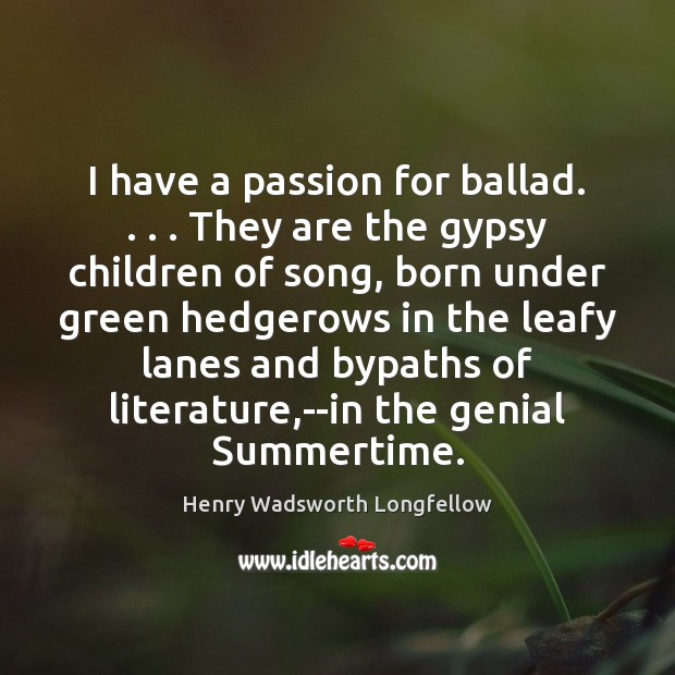 Image, I have a passion for ballad. . . . They are the gypsy children of