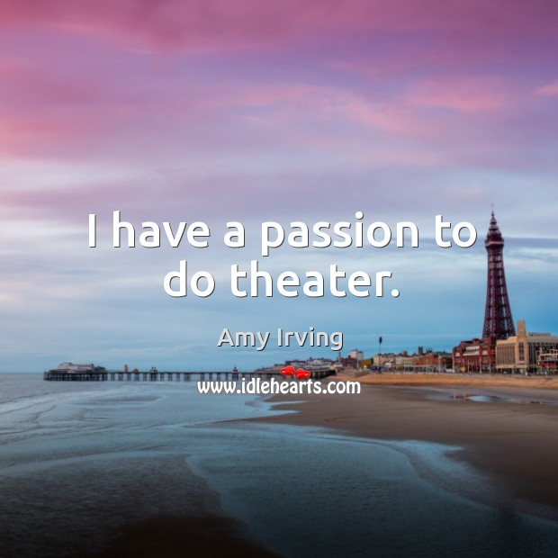 I have a passion to do theater. Image